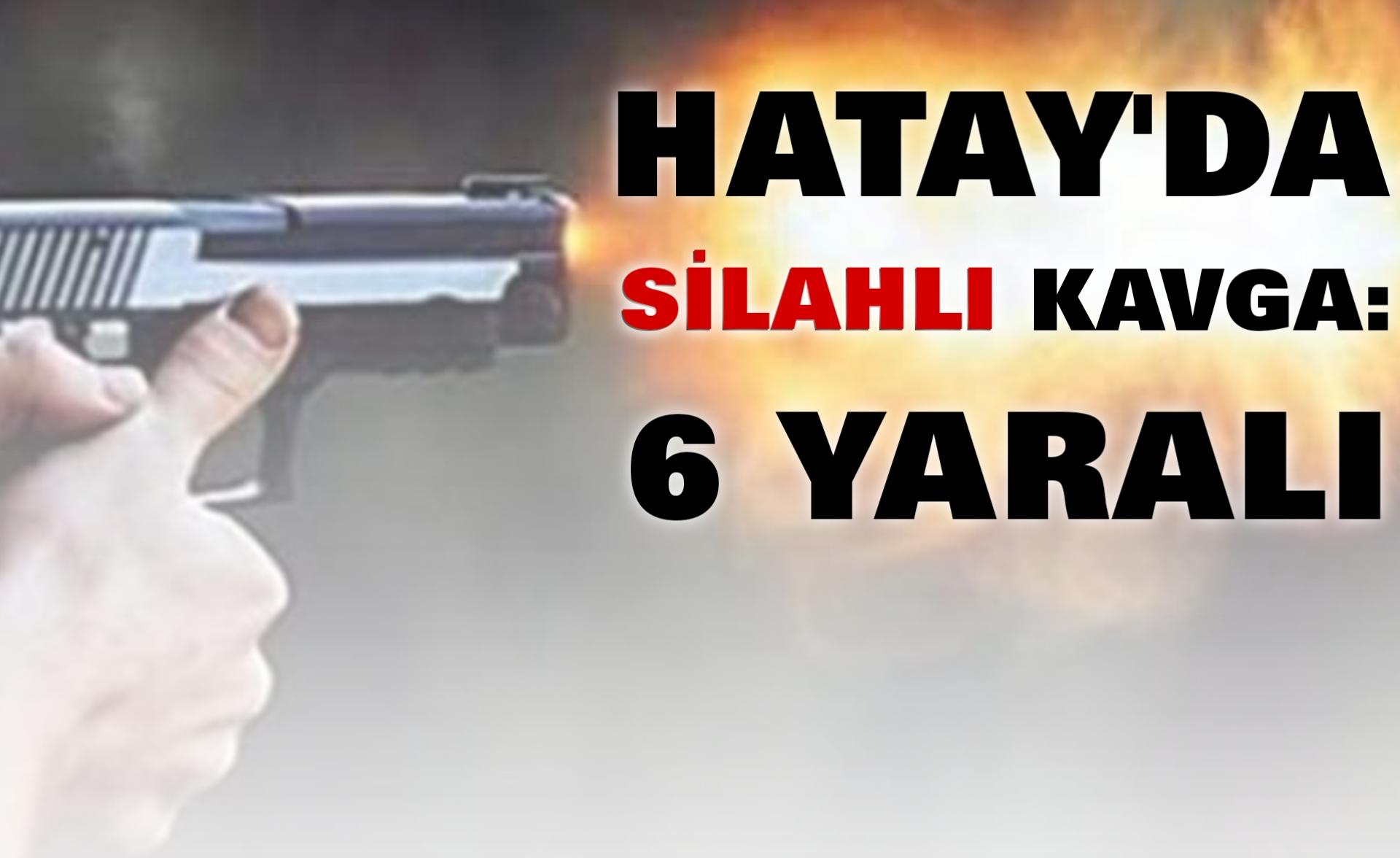 Hatay'da Silahlı Kavga: 6 Yaralı