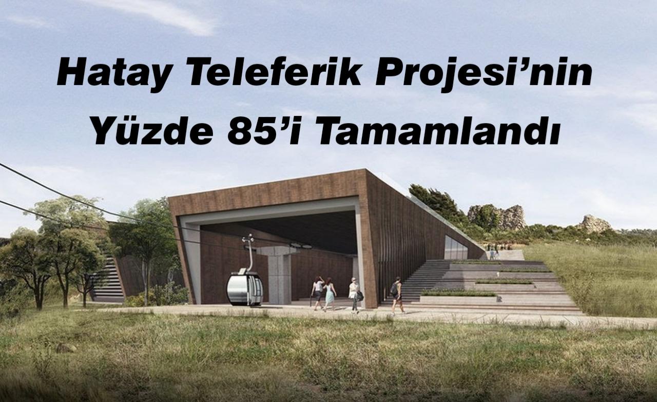 Hatay Teleferik Projesi'nin Yüzde 85'i Tamamlandı