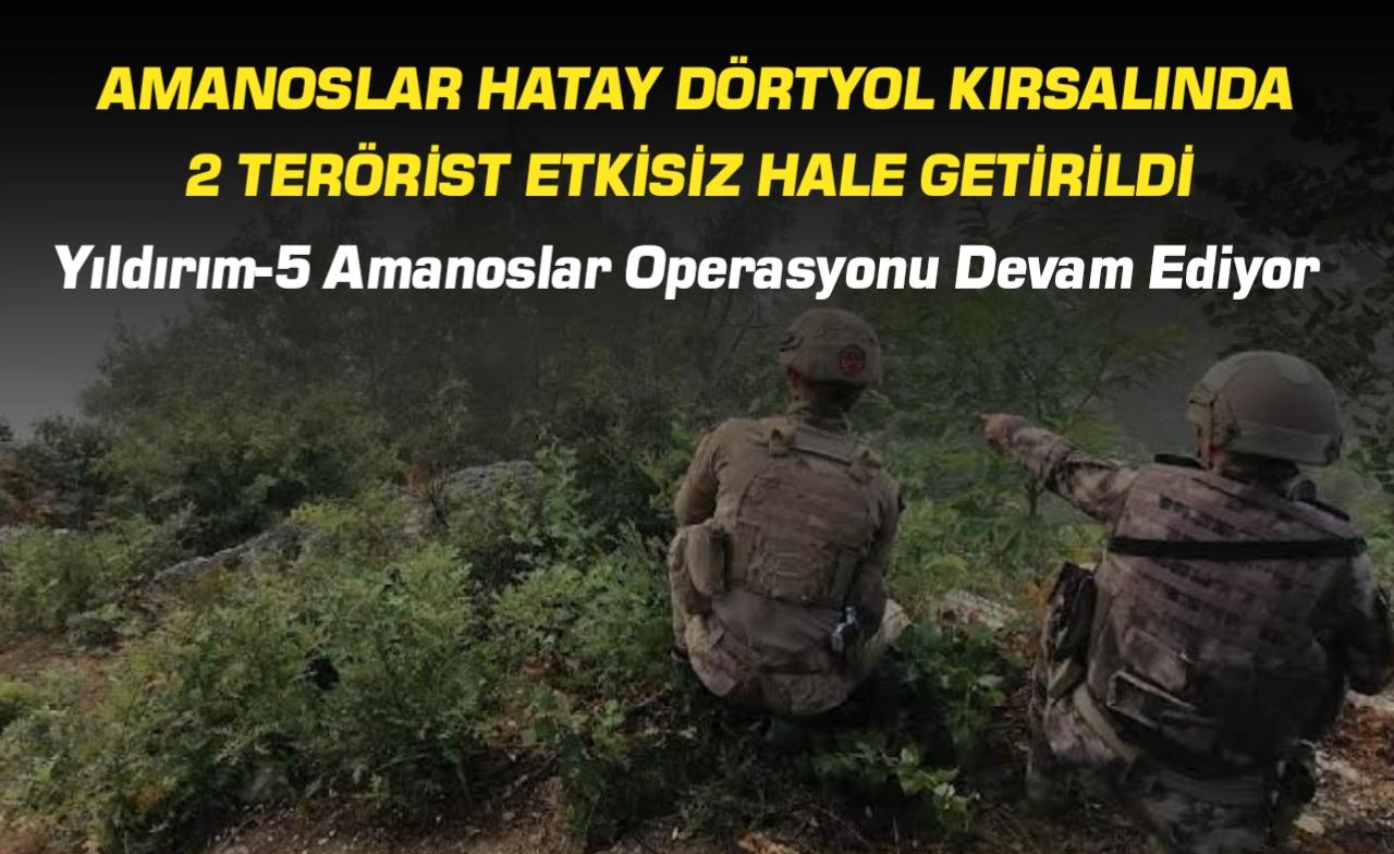 Yıldırım-5 Amanoslar Operasyonu Kapsamında Hatay Dörtyol Kırsalında 2 Terörist Etkisiz Hale Getirildi