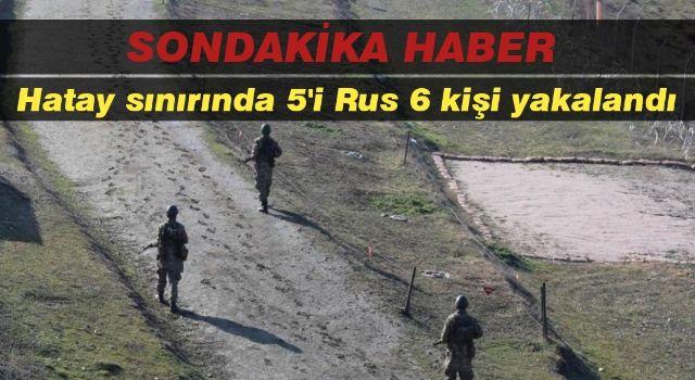 Hatay sınırında 5'i Rus 6 kişi yakalandı