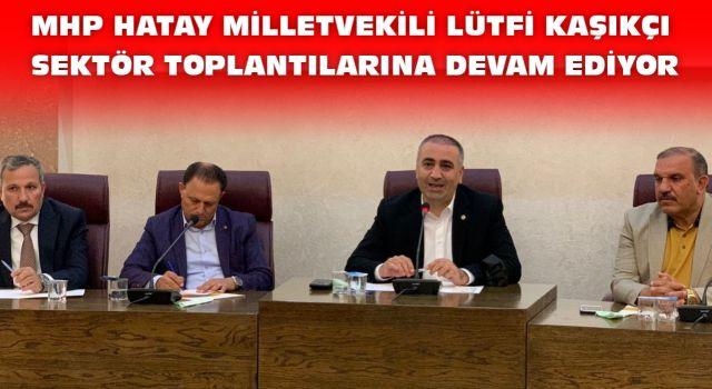 MHP Hatay Milletvekili Lütfi Kaşıkçı Sektör toplantılarına devam ediyor.