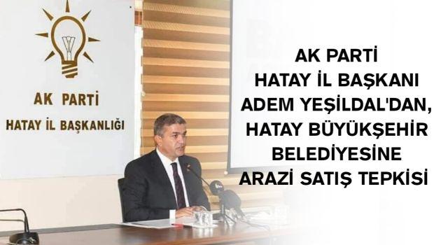 AK Parti Hatay İl Başkanı Adem Yeşildal'dan, Hatay Büyükşehir Belediyesi'ne arazi satış tepkisi