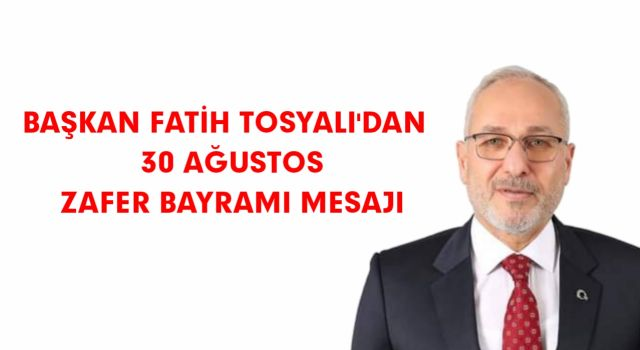 BAŞKAN FATİH TOSYALI'DAN 30 AĞUSTOS ZAFER BAYRAMI MESAJI