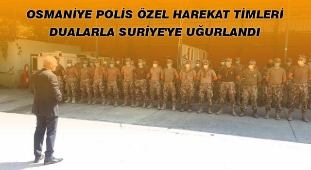 OSMANİYE POLİS ÖZEL HAREKAT TİMLERİ DUALARLA SURİYE'YE UĞURLANDI
