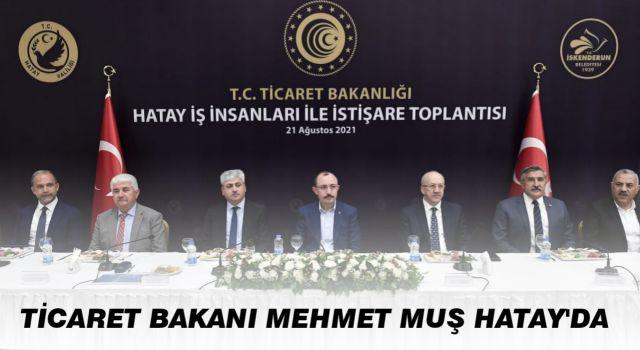 Ticaret Bakanı Mehmet Muş Hatay'da