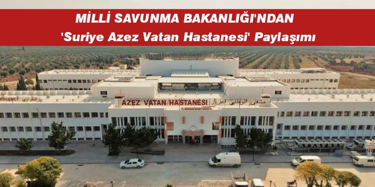 Milli Savunma Bakanlığı 'Suriye Azez Vatan Hastanesi' paylaşımı