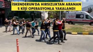 İskenderun'da Hırsızlıktan aranan 5 kişi operasyonla yakalandı!