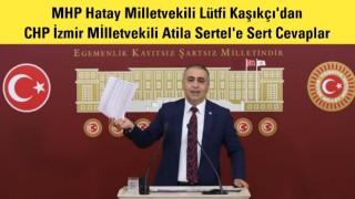 MHP Hatay Milletvekili Lütfi Kaşıkçı'dan CHP İzmir Mİlletvekili Atila Sertel'e Sert Cevaplar