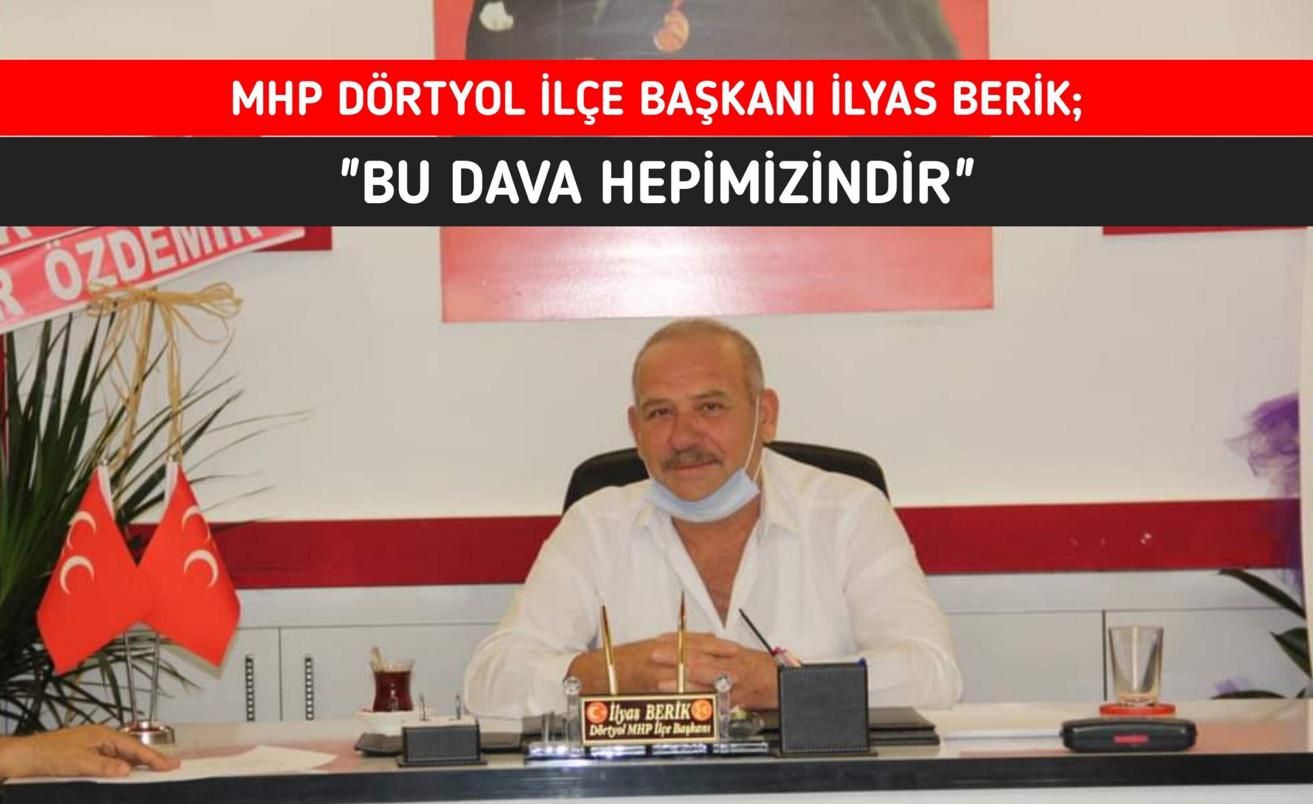 """MHP DÖRTYOL İLÇE BAŞKANI İLYAS BERİK; """"BU DAVA HEPİMİZİNDİR"""""""